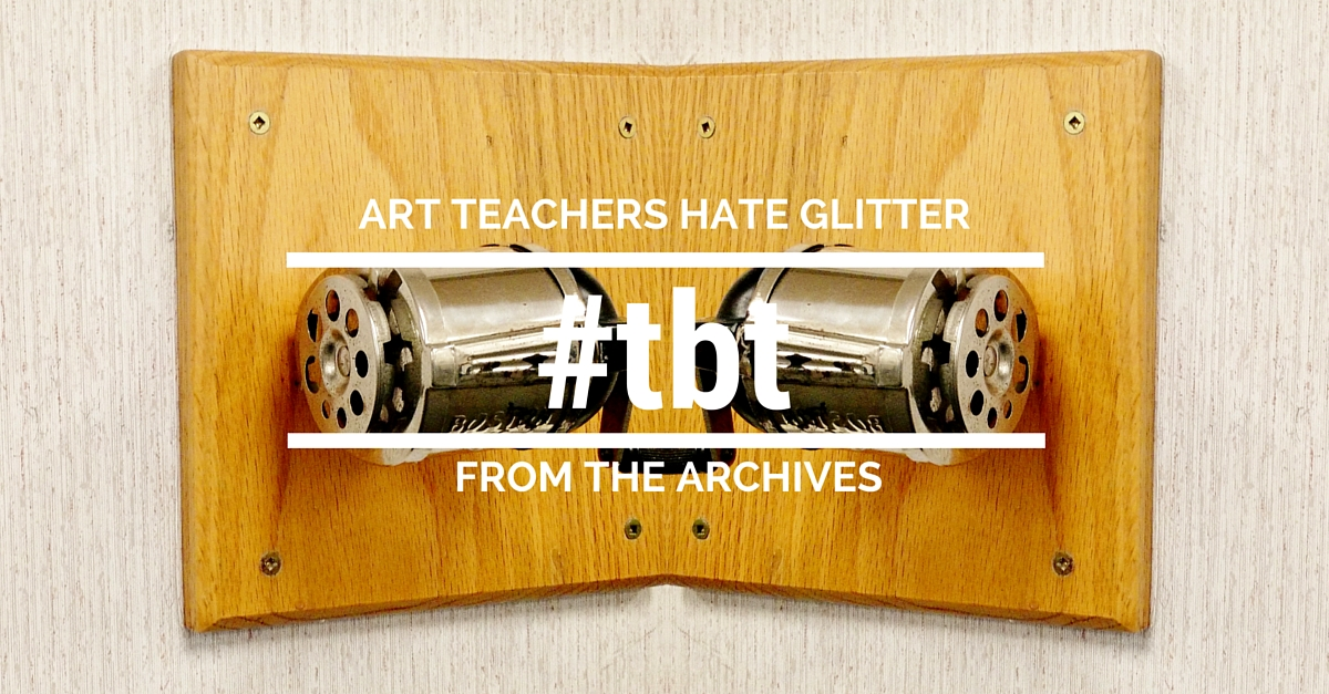 Art Teachers Hate Glitter #tbt From the Archives athglitter.com
